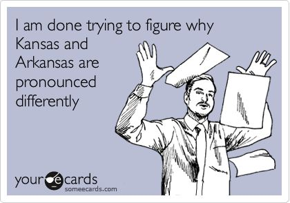 I am done trying to figure why Kansas and Arkansas are pronounced differently.