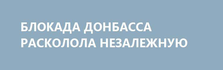 БЛОКАДА ДОНБАССА РАСКОЛОЛА НЕЗАЛЕЖНУЮ http://rusdozor.ru/2017/03/02/blokada-donbassa-raskolola-nezalezhnuyu/  Со стороны кому-то может показаться, что блокада Донбасса — спецоперация Путина. Некоторые укропатриоты так и говорят, чем выдают себя как агенты ФСБ. Ибо активисты, перекрывшие железнодорожные пути а также примкнувшие к ним побратимы и просто сочувствующие, безусловно, правы: нельзя торговать ...