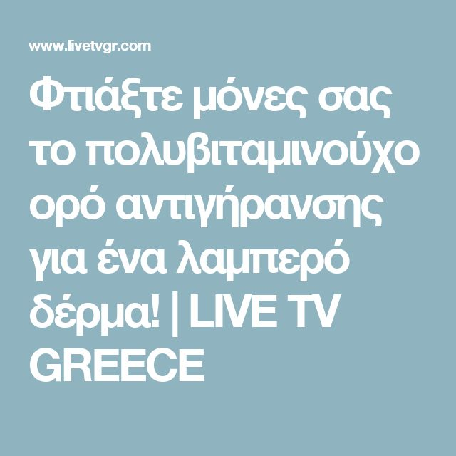 Φτιάξτε μόνες σας το πολυβιταμινούχο ορό αντιγήρανσης για ένα λαμπερό δέρμα! | LIVE TV GREECE