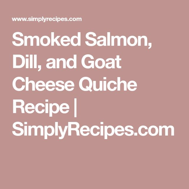 Smoked Salmon, Dill, and Goat Cheese Quiche Recipe | SimplyRecipes.com