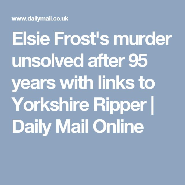 Elsie Frost's murder unsolved after 95 years with links to Yorkshire Ripper | Daily Mail Online