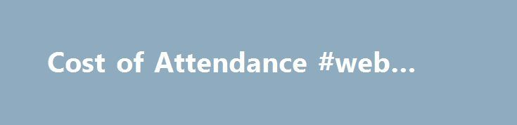 Cost of Attendance #web #mba http://riverside.remmont.com/cost-of-attendance-web-mba/  # Cost of Attendance The term Cost of Attendance (COA) refers to an estimate of total expenses that students may incur while attending school for the academic year which will include direct institutional costs as well as indirect costs. This estimate is utilized in the mandated calculation to determine a student's eligibility for Title IV Federal Financial Aid programs consisting of grants, work-study and…