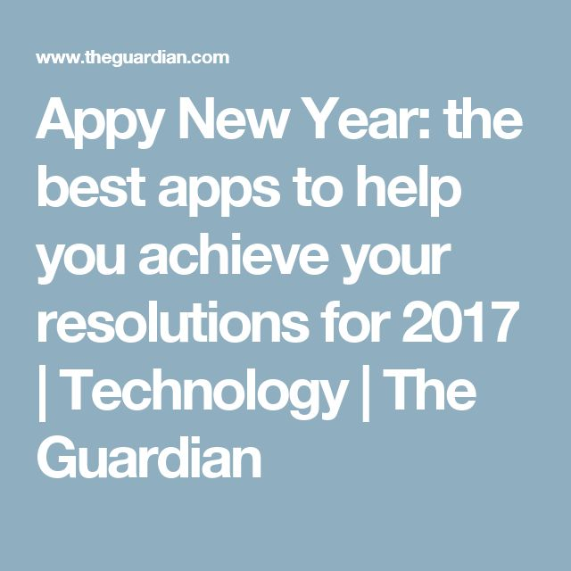Appy New Year: the best apps to help you achieve your resolutions for 2017   Technology   The Guardian