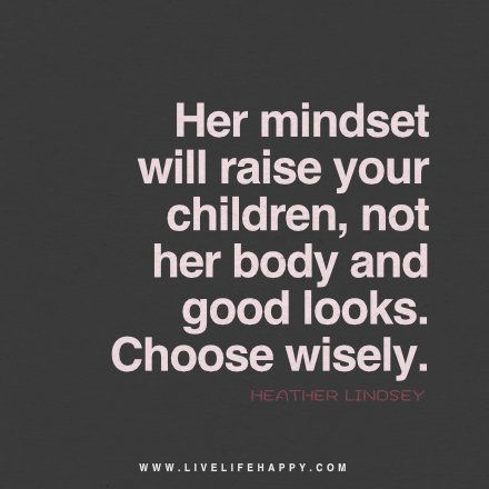 Live life happy quote: Her mindset will raise your children, not her body and good looks. Choose wisely. - Heather Lindsey