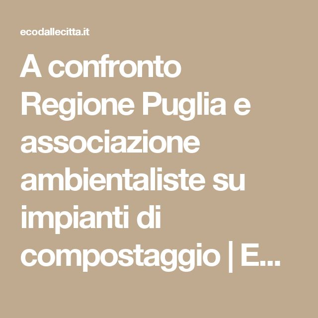 A confronto Regione Puglia e associazione ambientaliste su impianti di compostaggio   ECO dalle CITTA'   Notiziario per l'ambiente urbano