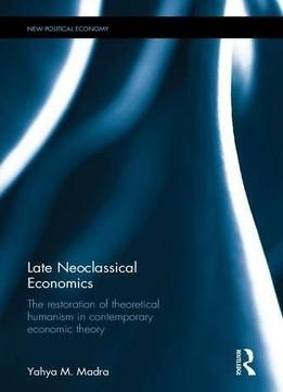 Late Neoclassical Economics: The Restoration Of Theoretical Humanism In Contemporary Economic Theory PDF