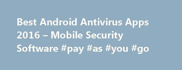 Best Android Antivirus Apps 2016 – Mobile Security Software #pay #as #you #go http://mobile.remmont.com/best-android-antivirus-apps-2016-mobile-security-software-pay-as-you-go/  Best Antivirus Software and Apps 2016 Best Android Antivirus Apps If you're not running some kind of anti-malware app on your Android smartphone or tablet, you're putting yourself at risk of infection from corrupted apps and other kinds of malware. The best mobile antivirus apps offer not only top-notch malware…