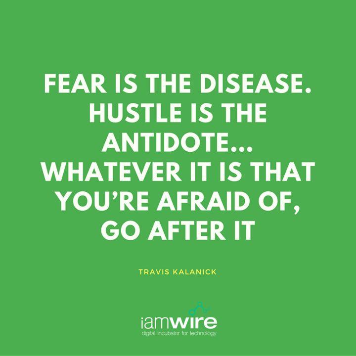 """Fear is the disease Hustle is the antidote"" - Travis Kalanick"