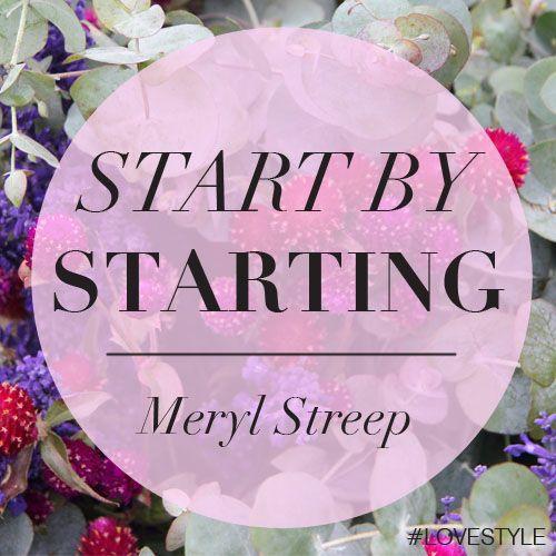 """Start by starting."" - Maryl Streep #LoveStyle Manic Monday"