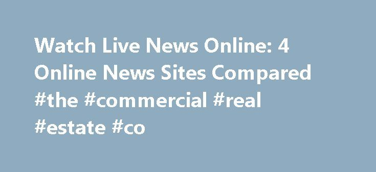 Watch Live News Online: 4 Online News Sites Compared #the #commercial #real #estate #co http://commercial.remmont.com/watch-live-news-online-4-online-news-sites-compared-the-commercial-real-estate-co/  #commercial news online # Where To Watch Live News Online News happens 24 hours a day, seven days a week. A TV may not always be nearby when news happens. Thankfully, there are quite a few options for watching news online. CNN, Fox News, MSNBC, and HuffPost Live all offer quality online news…