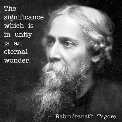 """""""The significance which is in unity is an eternal wonder."""" - Rabindranath Tagore"""