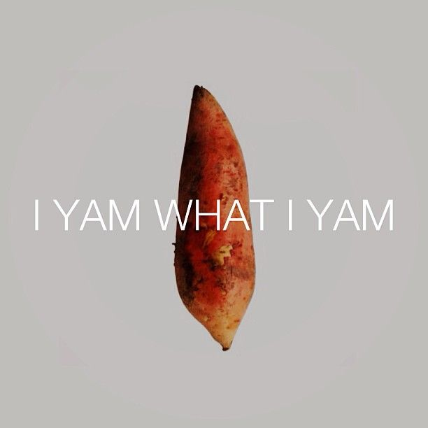 I Yam What I Yam....be you because only you can be you and God didn't make anyone else  exactly like you.
