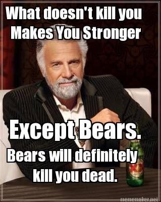 Meme Maker - What doesn't kill you Makes You Stronger Except Bears. Bears will definitely kil