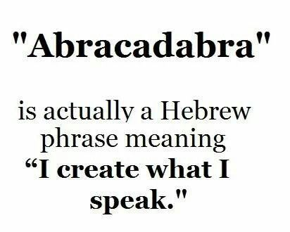 "'ABRACADABRA', is actually a Hebrew phrase meaning ""I Create What I Speak"", let us make sure we choose our words wisely."