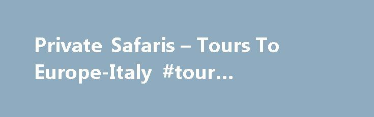 Private Safaris – Tours To Europe-Italy #tour #operators #to #italy http://columbus.remmont.com/private-safaris-tours-to-europe-italy-tour-operators-to-italy/  # Private Guided Tours To Italy Kensington Tours is an award winning tour company offering custom private guided safaris and tours at unbeatable value. Your Own Private Expert Guide & Vehicle Your Schedule, Your Budget, Your Preferences Private Tours for 20% Less Than Premium Group Tours Most Popular Tours Kensington Tours can…