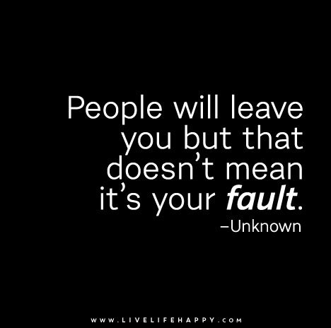 People will leave you but that doesn't mean it's your fault.