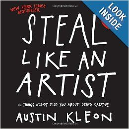 Steal Like an Artist: 10 Things Nobody Told You About Being Creative - by Austin Kleon
