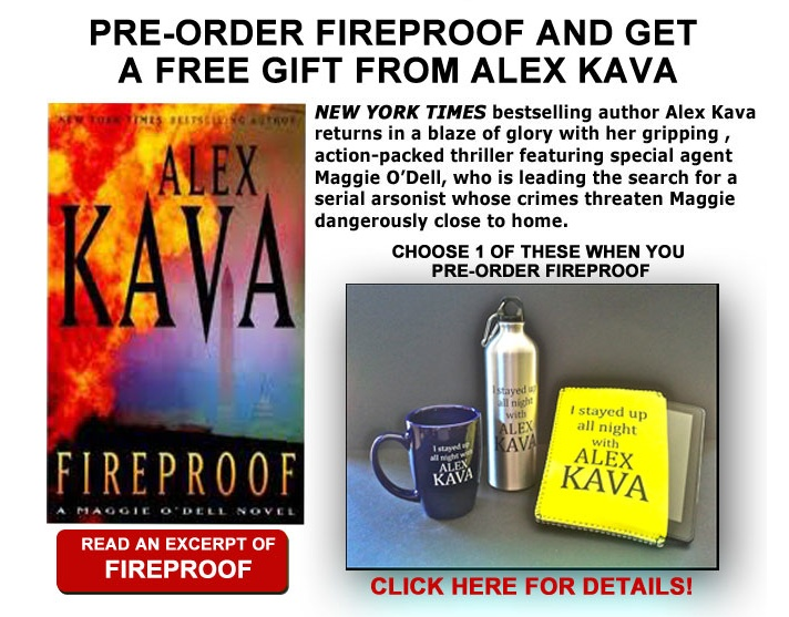"From International bestselling author Alex Kava comes the tenth     Maggie O'Dell thriller, FIREPROOF, released July 10th, 2012- IN     STORES NOW. Publisher's Weekly called Alex Kava's HOTWIRE     ""outstanding"". Alex Kava is published in 24 countries and has     made the USA Today, the NY Times Bestseller lists, as well as best     seller lists in Poland, Germany, Australia and Italy. http://alexkava.com"