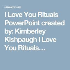 I Love You Rituals PowerPoint created by: Kimberley Kishpaugh I Love You Rituals…