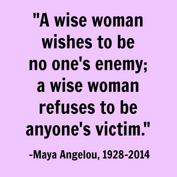 """a Wise Woman Wishes to Be No One's Enemy; a Wise Woman Refuses to Be Anyone's Victim."""