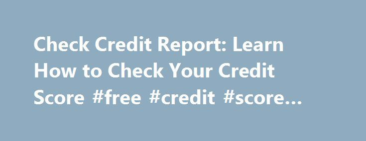 Check Credit Report: Learn How to Check Your Credit Score #free #credit #score #and #report http://credit-loan.remmont.com/check-credit-report-learn-how-to-check-your-credit-score-free-credit-score-and-report/  #call credit check # How to Check Your Credit Report If you have ever been approved for a loan, a line of credit, or a credit card, you will have a credit report on file with a credit bureau. Credit bureaus store and maintain information about your borrowing and repayment habits in a…