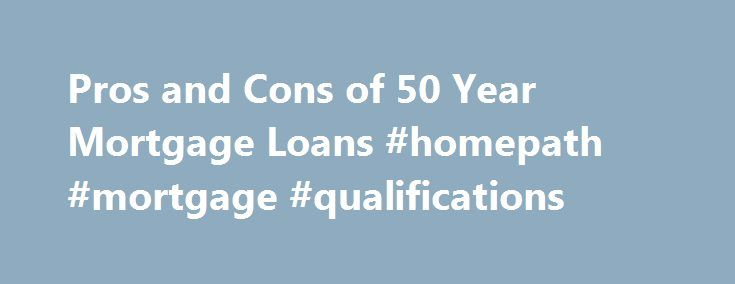 Pros and Cons of 50 Year Mortgage Loans #homepath #mortgage #qualifications http://mortgage.remmont.com/pros-and-cons-of-50-year-mortgage-loans-homepath-mortgage-qualifications/  #50 year mortgage # Pros and Cons of 50 Year Mortgage Loans 50 year mortgage loans are not an option for all borrowers, but some lenders will allow the option. These lengthy loans are typically used on very large loans, such as jumbo loans over the nationally recommended loan size. Pros of 50 Year Mortgage Loans You…