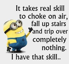 Funny Minion Quotes Of The Day. Minions, quote, citat, funny, giggly, haha. It takes real skill to choke on air, fall up stairs and trip over completely nothing. I have that skill..