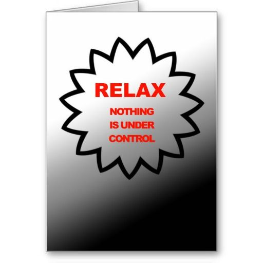 Relax, nothing is under control greeting card