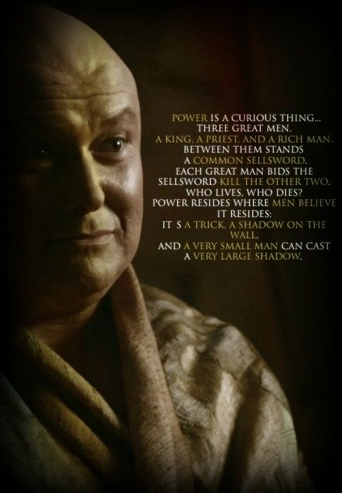 """Power is a curious thing.....Power resides where men believe it resides. It's a trick. A shadow on the wall. And a very small man can cast a very large shadow."" ~ Varys talking to Tyrion  //  Quotes from Game of Thrones - The Spider"