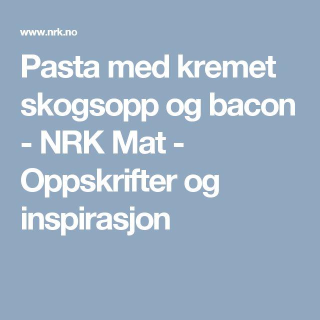 Pasta med kremet skogsopp og bacon - NRK Mat - Oppskrifter og inspirasjon