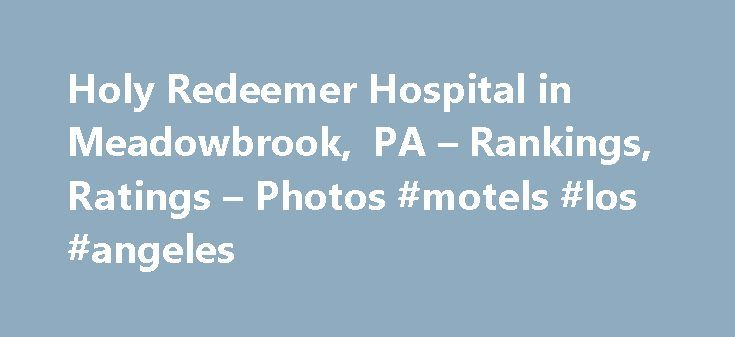 Holy Redeemer Hospital in Meadowbrook, PA – Rankings, Ratings – Photos #motels #los #angeles http://hotel.nef2.com/holy-redeemer-hospital-in-meadowbrook-pa-rankings-ratings-photos-motels-los-angeles/  #holy redeemer hospice # Holy Redeemer Hospital Rankings and Recognitions The U.S. News analysis of hospitals includes data from nearly 5,000 centers across multiple clinical specialties, procedures and conditions. Scores are based on a variety of patient outcome and care-related factors, such…