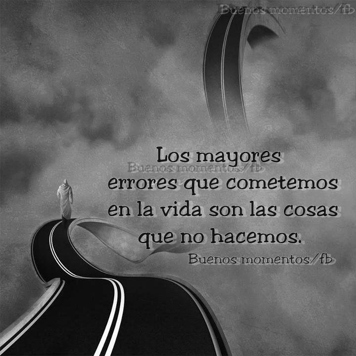 Los mayores errores en la vida son las cosas que no hacemos *