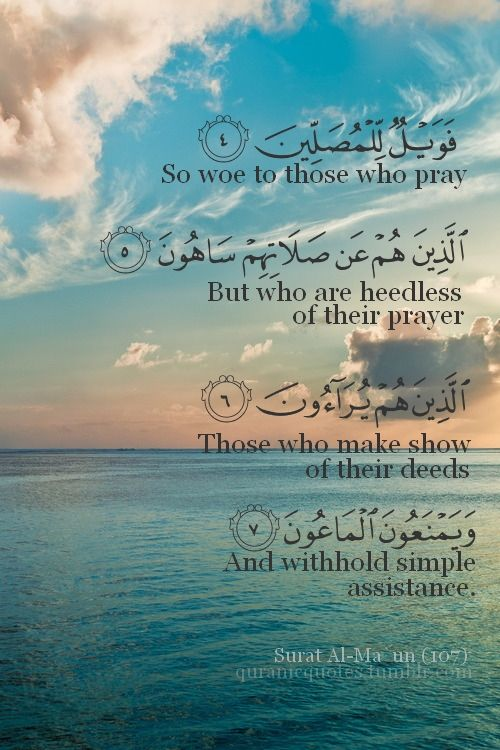 ( 1 )   Have you seen the one who denies the Recompense? ( 2 )   For that is the one who drives away the orphan ( 3 )   And does not encourage the feeding of the poor. ( 4 )   So woe to those who pray ( 5 )   [But] who are heedless of their prayer - ( 6 )   Those who make show [of their deeds] ( 7 )   And withhold [simple] assistance.