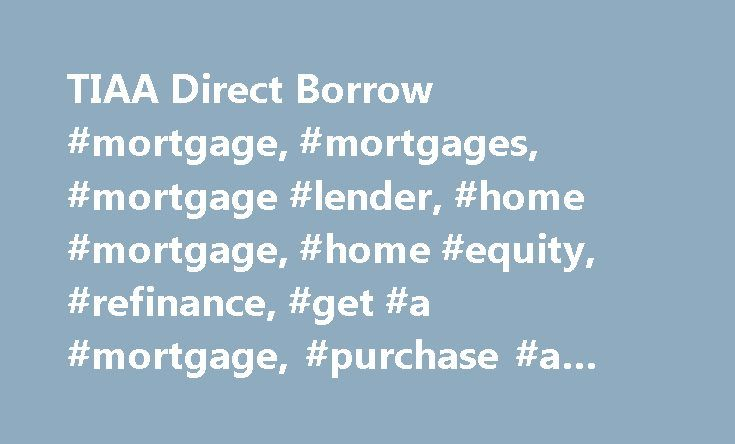 TIAA Direct Borrow #mortgage, #mortgages, #mortgage #lender, #home #mortgage, #home #equity, #refinance, #get #a #mortgage, #purchase #a #home, #line #of #credit http://arlington.remmont.com/tiaa-direct-borrow-mortgage-mortgages-mortgage-lender-home-mortgage-home-equity-refinance-get-a-mortgage-purchase-a-home-line-of-credit/  # Borrow Why borrow from us? Low fixed rates for conventional and jumbo mortgages compare them and see today's rates . Adjustable rate mortgages let you lock in a low…