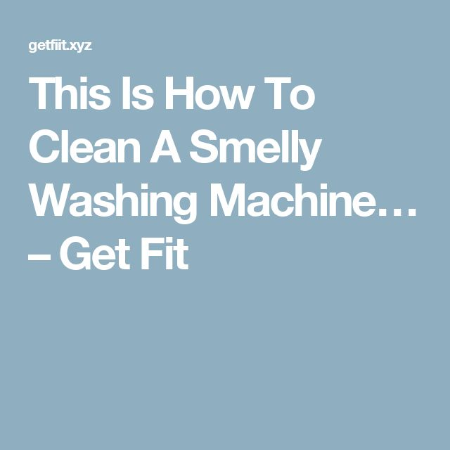 This Is How To Clean A Smelly Washing Machine… – Get Fit