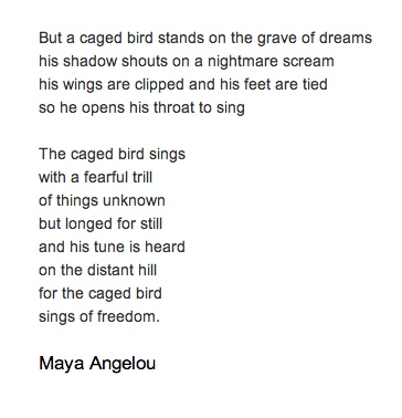 I Know Why The Caged Bird Sings | Maya Angelou  http://www.poemhunter.com/poem/i-know-why-the-caged-bird-sings/