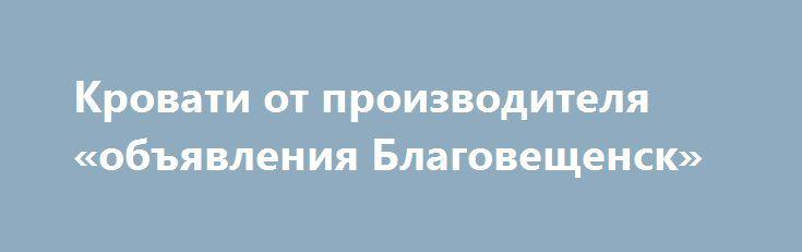 Кровати от производителя «объявления Благовещенск» http://www.mostransregion.ru/d_156/?adv_id=248 Производство и продажа кроватей металлических. Кровати от производителя, кровати для лагеря, кровати металлические для гостиницы.    Компания Кровати-металл продает по выгодным ценам одноярусные и двухъярусные металлические кровати эконом класса с сеткой из прокатной пружины и со сварной сеткой; металлические кровати с деревянными спинками; армейские кровати для военных казарм. Компания…