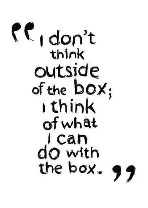 """""""I don't think outside the box, I think of what I can do with the box.""""   This quote reminded me of the """"Global Cardboard Challenge"""": http://imagination.is/our-projects/cardboard-challenge/"""