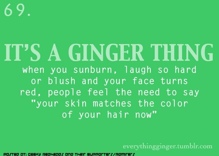 I'm not quite a ginger but this still happens often.