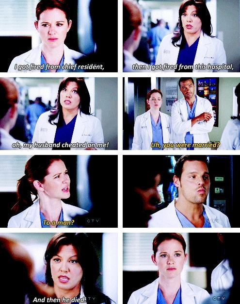 """""""I got fired from chief resident, then I got fired from this hospital, oh, my husband cheated on me!"""" """"Uh, you were married?"""" """"To a man?"""" """"And then he died."""" - Callie, Jackson and April, Grey's Anatomy"""