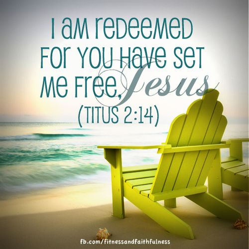 "I am redeemed for You have set me free, Jesus.  ""He gave his life to redeem us from every kind of sin, to cleanse us, and to make us his very own people, totally committed to doing good deeds""…Titus 2:14."