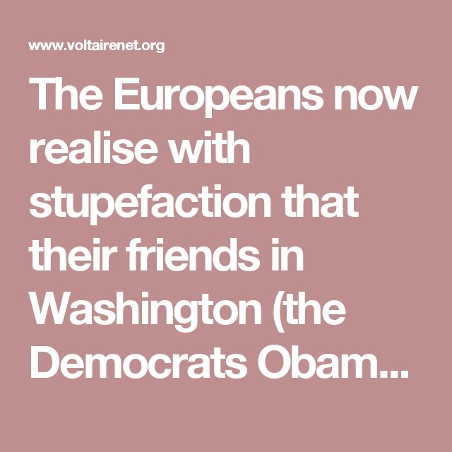 The Europeans now realise with stupefaction that their friends in Washington (the Democrats Obama and Clinton, the Republicans McCain and McConnell) have just put a full stop to any hope of growth within the Union. This is certainly a nasty shock, and yet they still have not felt able to admit that the allegedly « unpredictable » Donald Trump is in reality their best ally. Completely stunned by the vote, which rained on their summer holidays, the Europeans have opted for the « on hold »…