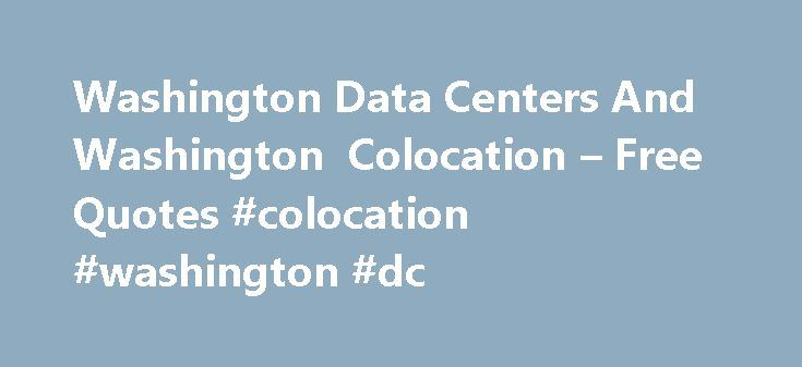 Washington Data Centers And Washington Colocation – Free Quotes #colocation #washington #dc http://maryland.nef2.com/washington-data-centers-and-washington-colocation-free-quotes-colocation-washington-dc/  # Washington Colocation Washington Data Centers And Washington Colocation Space Save on Washington data center cage space and colocation pricing. DataCenterAndColocation is a free Washington data center and colocation site consulting firm; not an impersonal colo quoting service. Our highly…