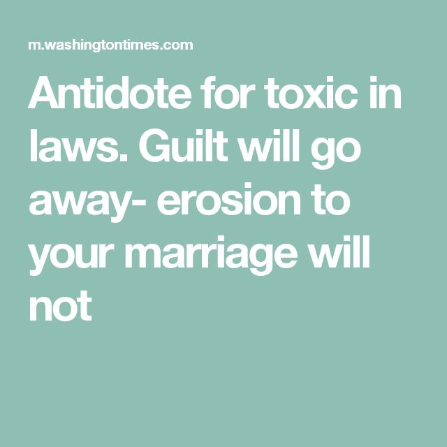 Antidote for toxic in laws. Guilt will go away- erosion to your marriage will not