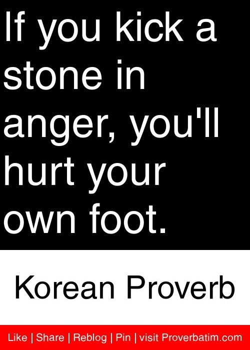 If you kick a stone in anger, you'll hurt your own foot. - Korean Proverb #proverbs #quotes