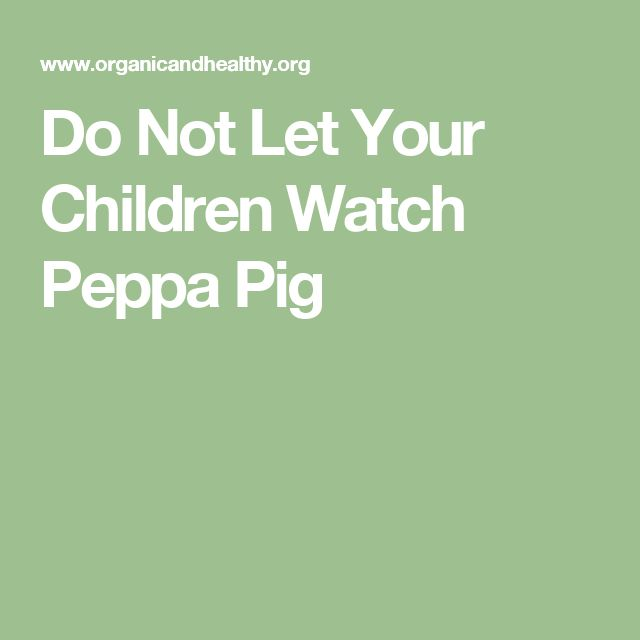 Do Not Let Your Children Watch Peppa Pig