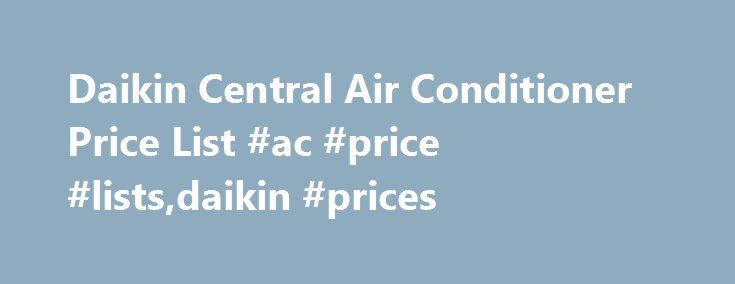 Daikin Central Air Conditioner Price List #ac #price #lists,daikin #prices http://north-carolina.nef2.com/daikin-central-air-conditioner-price-list-ac-price-listsdaikin-prices/  # Daikin Central Air Conditioner Price List Daikin is a world leader in the commercial HVAC industry. The global company bought Goodman /Amana in 2012 to expand its presence in the residential HVAC market where it also sells mini-split systems. Daikin has since released a Daikin-branded line that is very similar to…