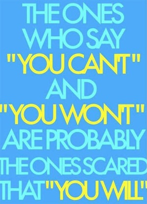"The  ones who say ""you can't"" and ""you won't"" are probably the ones scared that you will."