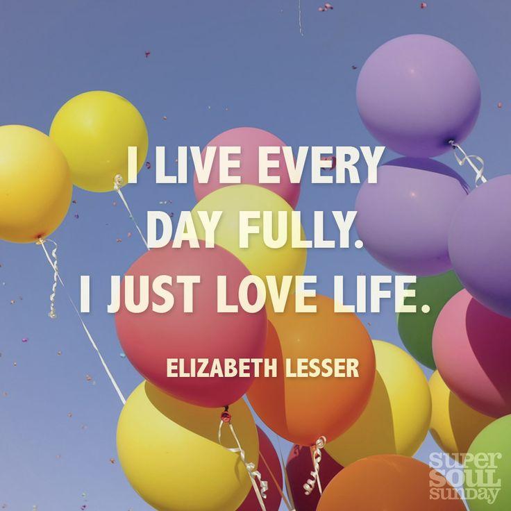 """I live every day fully. I just love life."" — Elizabeth Lesser"