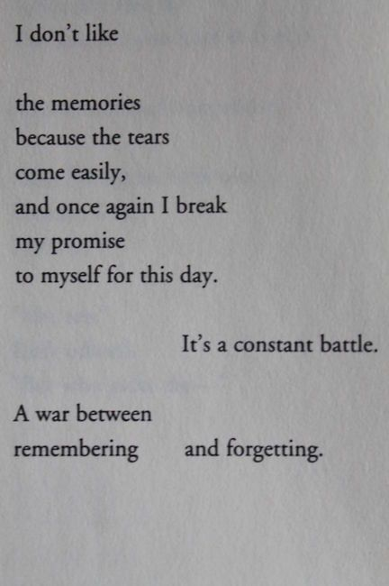 I don't like the memories because the tears come easily, and once again i break my promise to myself for this day. It's a constant battle. A war between remembering and forgetting.